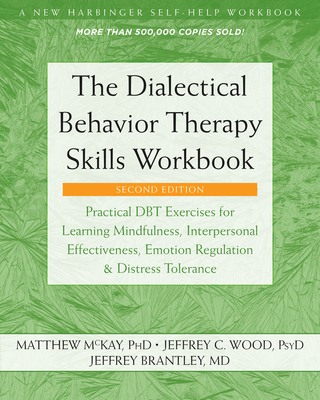 The Dialectical Behavior Therapy Skills Workbook: Practical Dbt Exercises for Learning Mindfulness, Interpersonal Effectiveness, Emotion Regulation, and Distress Tolerance - McKay, Matthew, PhD, and Wood, Jeffrey C, PsyD, and Brantley, Jeffrey, MD