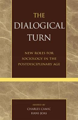 The Dialogical Turn: New Roles for Sociology in the Postdisciplinary Age - Camic, Charles (Editor), and Joas, Hans (Editor), and Abbott, Andrew (Contributions by)