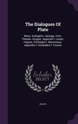 The Dialogues of Plato: Meno. Euthyphro. Apology. Crito. Phaedo. Gorgias. Appendix I: Lesser Hippias. Alcibiades I. Menexenus. Appendix II: Alcibiades II. Eryxias - Plato (Creator)