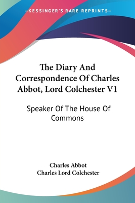 The Diary and Correspondence of Charles Abbot, Lord Colchester V1: Speaker of the House of Commons - Abbot, Charles, and Colchester, Charles Lord (Editor)