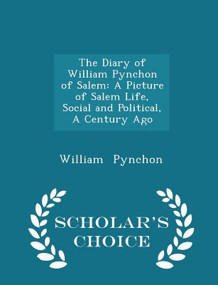 The Diary of William Pynchon of Salem: A Picture of Salem Life, Social and Political, a Century Ago - Scholar's Choice Edition - Pynchon, William