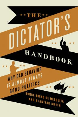 The Dictator's Handbook: Why Bad Behavior Is Almost Always Good Politics - Bueno De Mesquita, Bruce, and Smith, Alastair