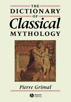 The Dictionary of Classical Mythology - Grimal, Pierre, and Maxwell-Hyslop, A R (Translated by)