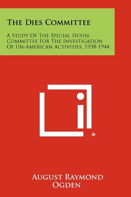 The Dies Committee: A Study of the Special House Committee for the Investigation of Un-American Activities, 1938-1944 - Ogden, August Raymond