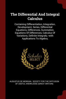 The Differential and Integral Calculus: Containing Differentiation, Integration, Development, Series, Differential Equations, Differences, Summation, Equations of Differences, Calculus of Variations, Definite Integrals, --With Applications to Algebra, - Morgan, Augustus De