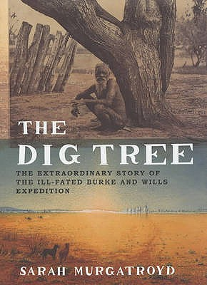 The Dig Tree: The Extraordinary Story of the Burke and Wills Expedition - Murgatroyd, Sarah