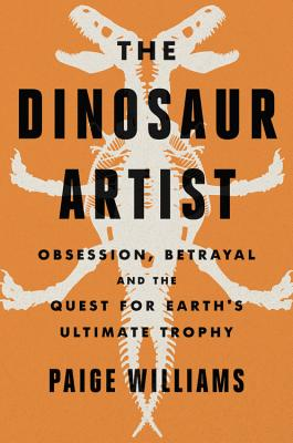 The Dinosaur Artist: Obsession, Betrayal, and the Quest for Earth's Ultimate Trophy - Williams, Paige