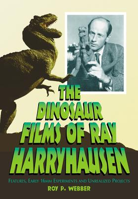 The Dinosaur Films of Ray Harryhausen: Features, Early 16mm Experiments and Unrealized Projects - Webber, Roy P.