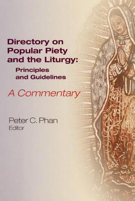 The Directory on Popular Piety and the Liturgy: Principles and Guidelines, a Commentary - Phan, Peter C, Ph.D., STD, DD (Editor)