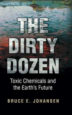 The Dirty Dozen: Toxic Chemicals and the Earth's Future - Johansen, Bruce E