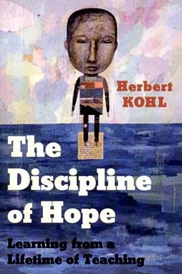 The Discipline of Hope: Learning from a Lifetime of Teaching - Kohl, Herbert