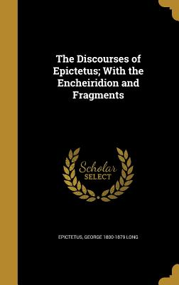 The Discourses of Epictetus; With the Encheiridion and Fragments - Epictetus (Creator), and Long, George 1800-1879