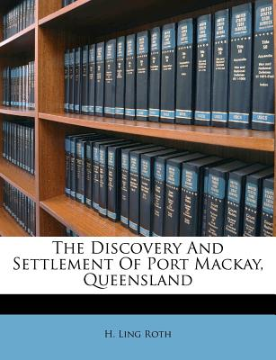 The Discovery and Settlement of Port MacKay, Queensland (1908) - Roth, Henry Ling