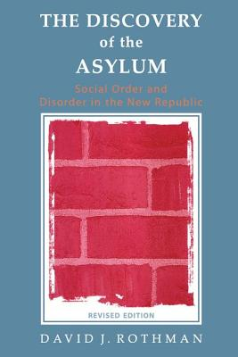 The Discovery of the Asylum: Social Order and Disorder in the New Republic - Rothman, David J