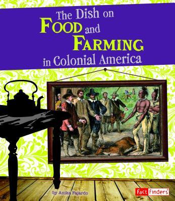 The Dish on Food and Farming in Colonial America - Fajardo, Anika