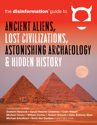 The Disinformation Guide to Ancient Aliens, Lost Civilizations, Astonishing Archaeology and Hidden History - Peet, Preston (Editor), and Hancock, Graham (Contributions by), and Childress, David Hatcher (Contributions by)