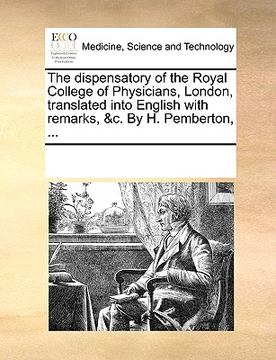 The Dispensatory of the Royal College of Physicians, London, Translated Into English with Remarks, &C. by H. Pemberton, ... - Multiple Contributors