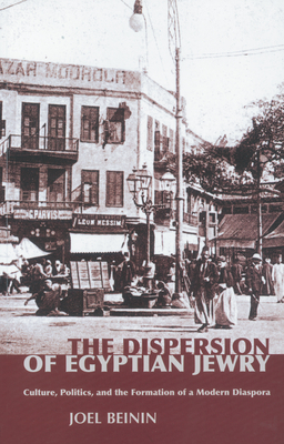 The Dispersion of Egyptian Jewry: Culture, Politics, and the Formation of a Modern Diaspora - Beinin, Joel