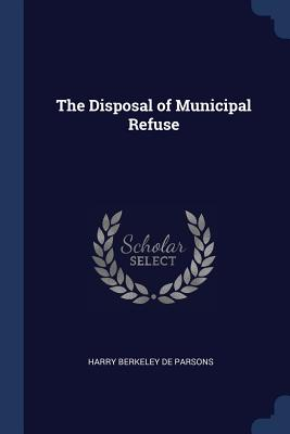 The Disposal of Municipal Refuse - De Parsons, Harry Berkeley
