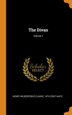 The Divan; Volume 1 - Clarke, Henry Wilberforce, and Hafiz, 14th Cent