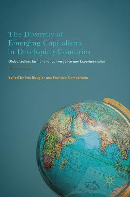 The Diversity of Emerging Capitalisms in Developing Countries: Globalization, Institutional Convergence and Experimentation - Rougier, Eric (Editor), and Combarnous, Francois (Editor)
