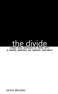 The Divide: Spoken Word Unspokens on Racial Rifts in America, Americans and American Christianity - Wooten, Janice