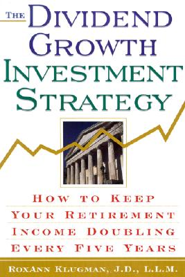 The Dividend Growth Investment Strategy: How to Keep Your Retirement Income Doubling Every Five Years - Klugman, RoxAnn
