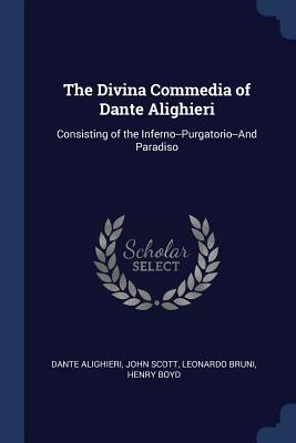 The Divina Commedia of Dante Alighieri: Consisting of the Inferno--Purgatorio--And Paradiso - Alighieri, Dante, and Scott, John, Professor, and Bruni, Leonardo