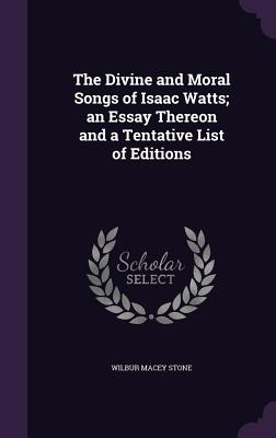 The Divine and Moral Songs of Isaac Watts; An Essay Thereon and a Tentative List of Editions - Stone, Wilbur Macey