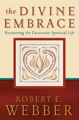 The Divine Embrace: Recovering the Passionate Spiritual Life - Webber, Robert E, Th.D.