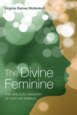 The Divine Feminine: The Biblical Imagery of God as Female - Mollenkott, Virginia Ramey, PhD