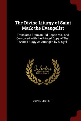 The Divine Liturgy of Saint Mark the Evangelist: Translated from an Old Coptic MS., and Compared with the Printed Copy of That Same Liturgy as Arranged by S. Cyril - Church, Coptic