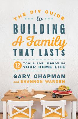 The DIY Guide to Building a Family That Lasts: 12 Tools for Improving Your Home Life - Chapman, Gary, and Warden, Shannon