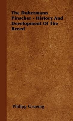 The Dobermann Pinscher - History and Development of the Breed - Gruenig, Philipp