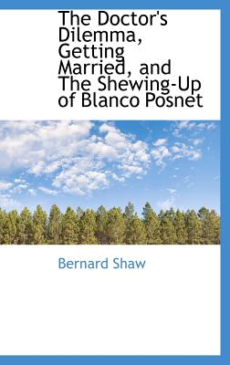 The Doctor's Dilemma, Getting Married, and the Shewing-Up of Blanco Posnet - Shaw, Bernard