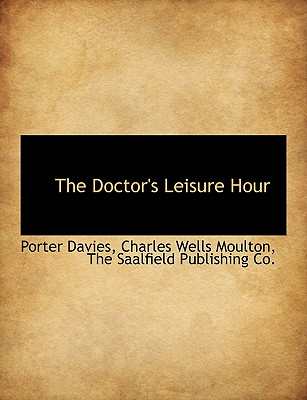 The Doctor's Leisure Hour - Davies, Porter, and Moulton, Charles Wells, and The Saalfield Publishing Co, Saalfield Publishing Co (Creator)