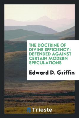 The Doctrine of Divine Efficiency: Defended Against Certain Modern Speculations - Griffin, Edward D