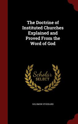 The Doctrine of Instituted Churches Explained and Proved from the Word of God - Stoddard, Solomon