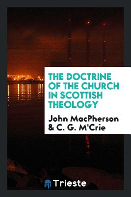The Doctrine of the Church in Scottish Theology - MacPherson, John, Sir, and M'Crie, C G