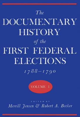The Documentary History of the First Federal Elections, 1788-1790, Volume I - Jensen, Merrill (Editor), and Becker, Robert A (Editor)