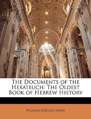 The Documents of the Hexateuch: The Oldest Book of Hebrew History - Addis, William Edward