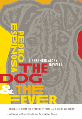 The Dog and the Fever: A Perambulatory Novella - Espinosa, Pedro, and Williams, William Carlos (Translated by), and Cohen, Jonathan (Editor)