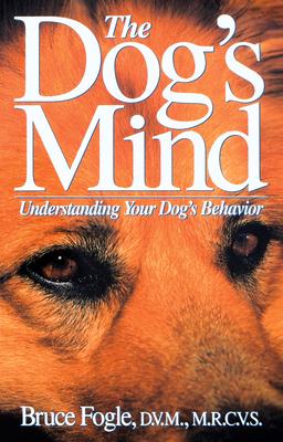 The Dog's Mind: Understanding Your Dog's Behavior - Fogle, Bruce, Dr.