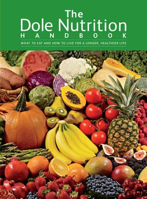 The Dole Nutrition Handbook: What to Eat and How to Live for a Longer, Healthier Life - Dole Nutrition Institute, and Conrad, Andrew, PhD (Foreword by)