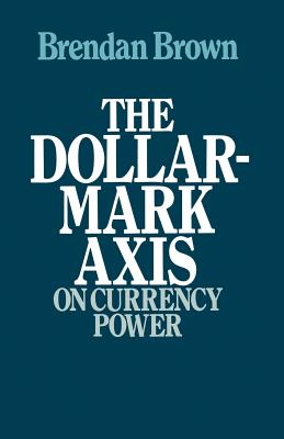 The Dollar-Mark Axis: On Currency Power - Brown, Brendan D
