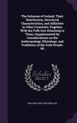 The Dolmens of Ireland, Their Distribution, Structural Characteristics, and Affinities in Other Countries; Together with the Folk-Lore Attaching to Them; Supplemented by Considerations on the Anthropology, Ethnology, and Traditions of the Irish People. Wi - Borlase, William Copeland
