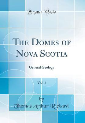 The Domes of Nova Scotia, Vol. 1: General Geology (Classic Reprint) - Rickard, Thomas Arthur