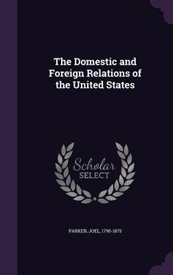 The Domestic and Foreign Relations of the United States - Parker, Joel