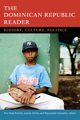 The Dominican Republic Reader: History, Culture, Politics - Roorda, Eric Paul (Editor), and Derby, Lauren H (Editor), and Gonzalez, Raymundo (Editor)