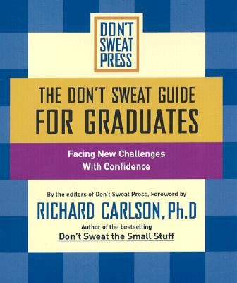 The Don't Sweat Guide for Graduates: Facing New Challenges with Confidence - Don't Sweat Press, and Carlson, Richard, PH D (Foreword by)